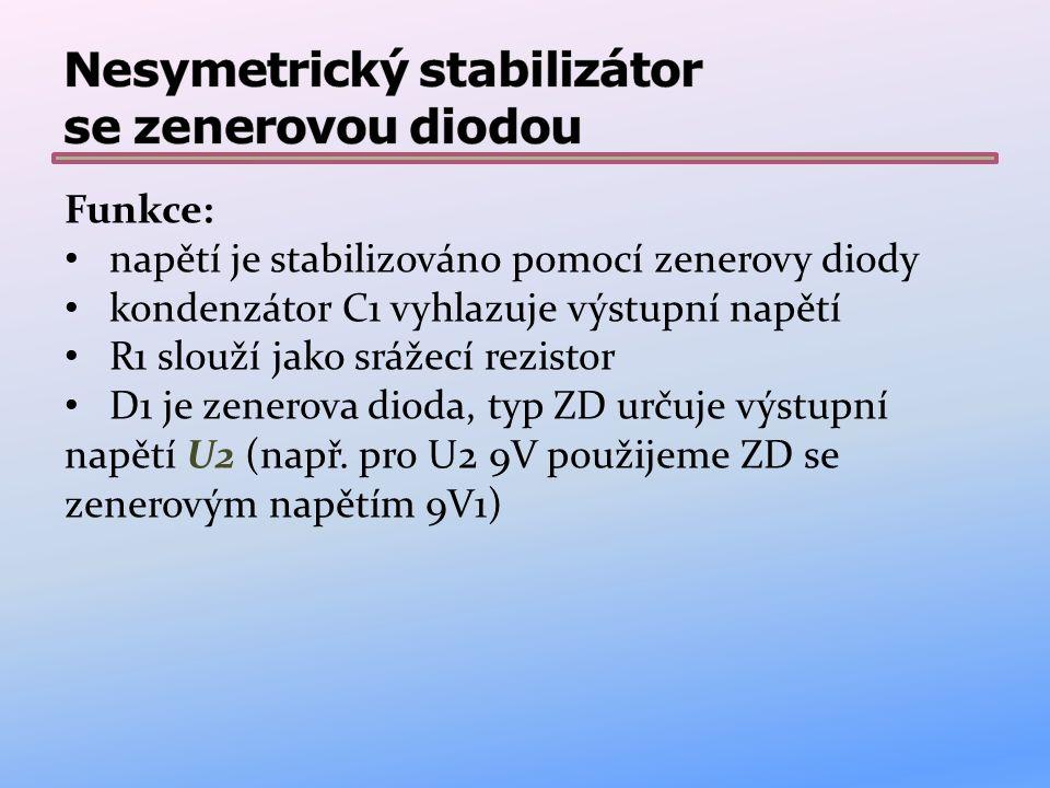 Funkce: napětí je stabilizováno pomocí zenerovy diody kondenzátor C1 vyhlazuje výstupní napětí R1 slouží jako srážecí rezistor D1 je zenerova dioda, typ ZD určuje výstupní napětí U2 (např.