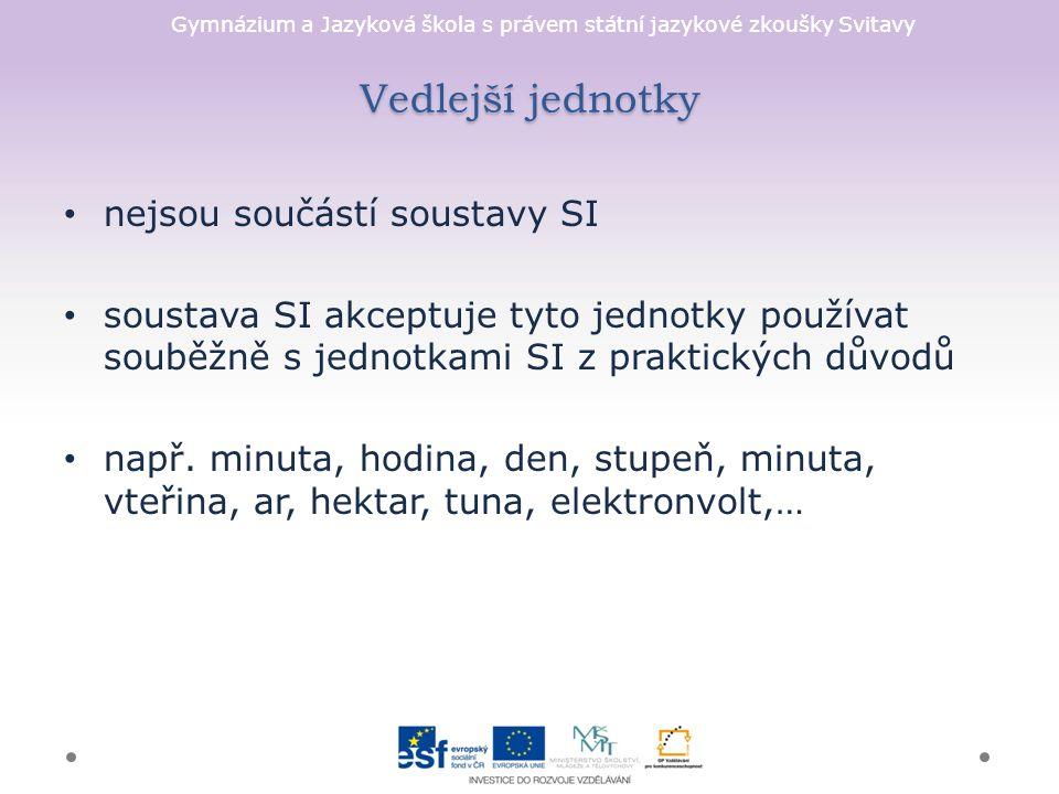 Gymnázium a Jazyková škola s právem státní jazykové zkoušky Svitavy Vedlejší jednotky nejsou součástí soustavy SI soustava SI akceptuje tyto jednotky