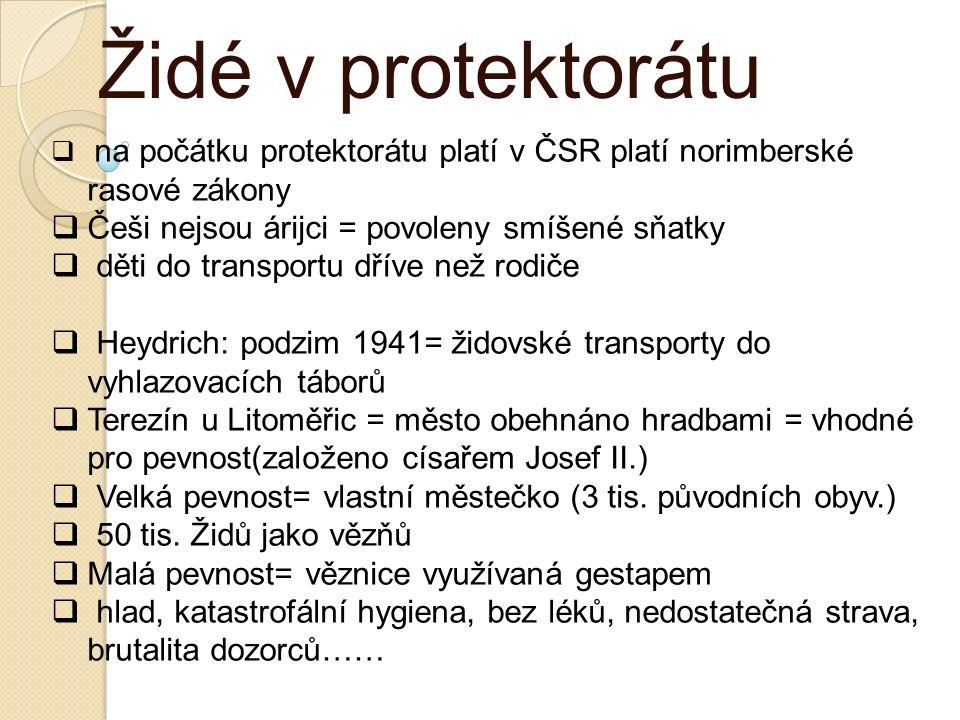 Židé v protektorátu  na počátku protektorátu platí v ČSR platí norimberské rasové zákony  Češi nejsou árijci = povoleny smíšené sňatky  děti do transportu dříve než rodiče  Heydrich: podzim 1941= židovské transporty do vyhlazovacích táborů  Terezín u Litoměřic = město obehnáno hradbami = vhodné pro pevnost(založeno císařem Josef II.)  Velká pevnost= vlastní městečko (3 tis.