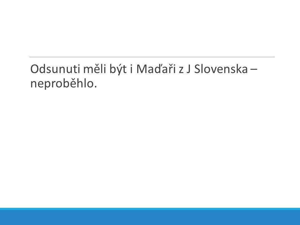 Odsunuti měli být i Maďaři z J Slovenska – neproběhlo.