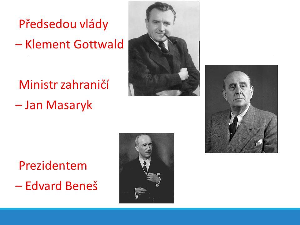 Předsedou vlády – Klement Gottwald Ministr zahraničí – Jan Masaryk Prezidentem – Edvard Beneš