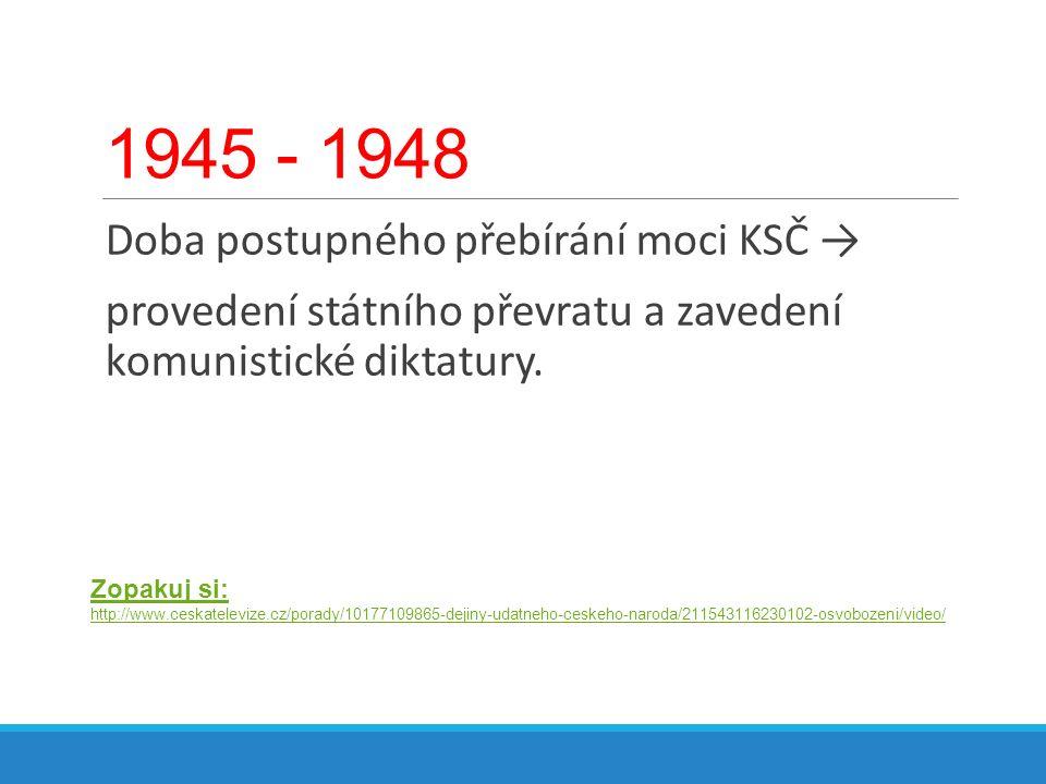 1945 - 1948 Doba postupného přebírání moci KSČ → provedení státního převratu a zavedení komunistické diktatury. Zopakuj si: http://www.ceskatelevize.c