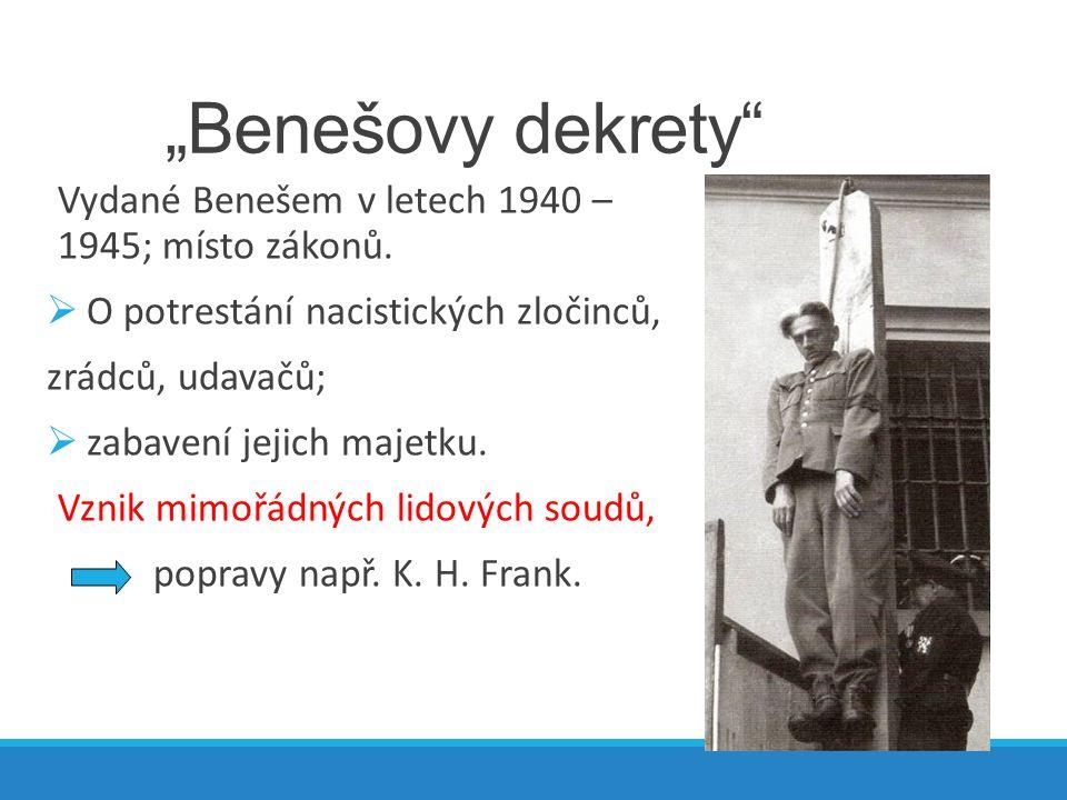 """""""Benešovy dekrety"""" Vydané Benešem v letech 1940 – 1945; místo zákonů.  O potrestání nacistických zločinců, zrádců, udavačů;  zabavení jejich majetku"""