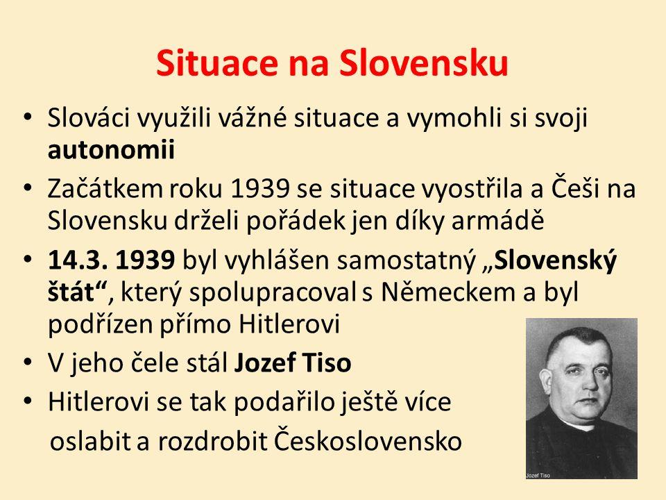 Situace na Slovensku Slováci využili vážné situace a vymohli si svoji autonomii Začátkem roku 1939 se situace vyostřila a Češi na Slovensku drželi pořádek jen díky armádě 14.3.
