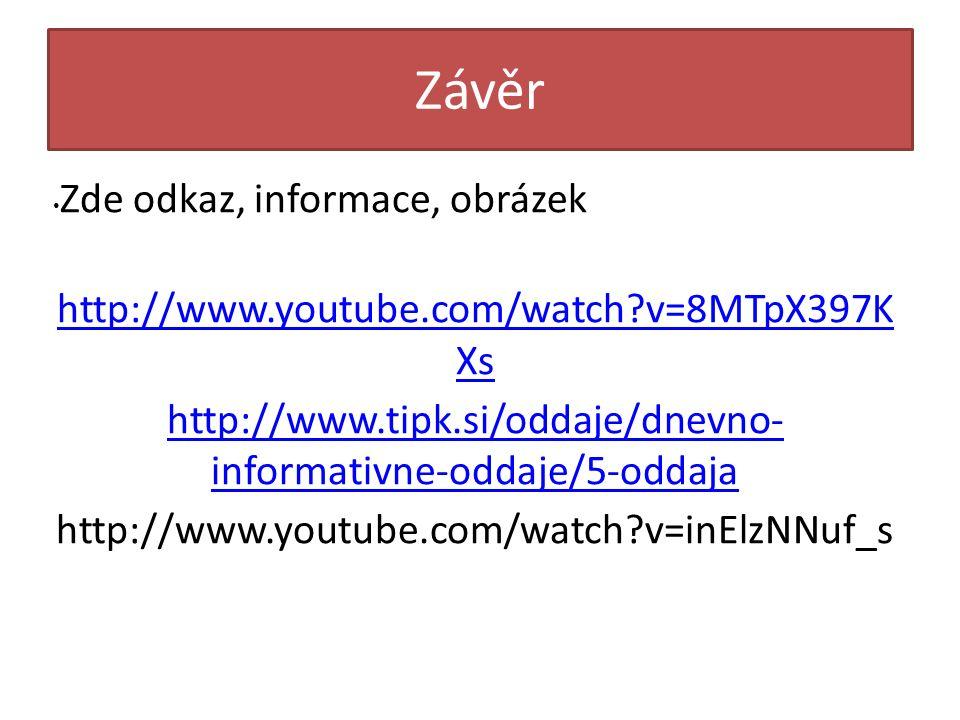 Závěr Zde odkaz, informace, obrázek http://www.youtube.com/watch?v=8MTpX397K Xs http://www.youtube.com/watch?v=8MTpX397K Xs http://www.tipk.si/oddaje/dnevno- informativne-oddaje/5-oddaja http://www.youtube.com/watch?v=inElzNNuf_s