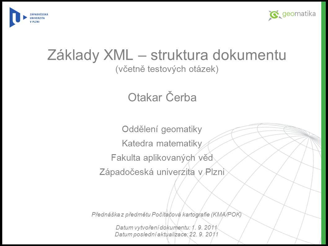 Základy XML – struktura dokumentu (včetně testových otázek) Otakar Čerba Oddělení geomatiky Katedra matematiky Fakulta aplikovaných věd Západočeská univerzita v Plzni Přednáška z předmětu Počítačová kartografie (KMA/POK) Datum vytvoření dokumentu: 1.