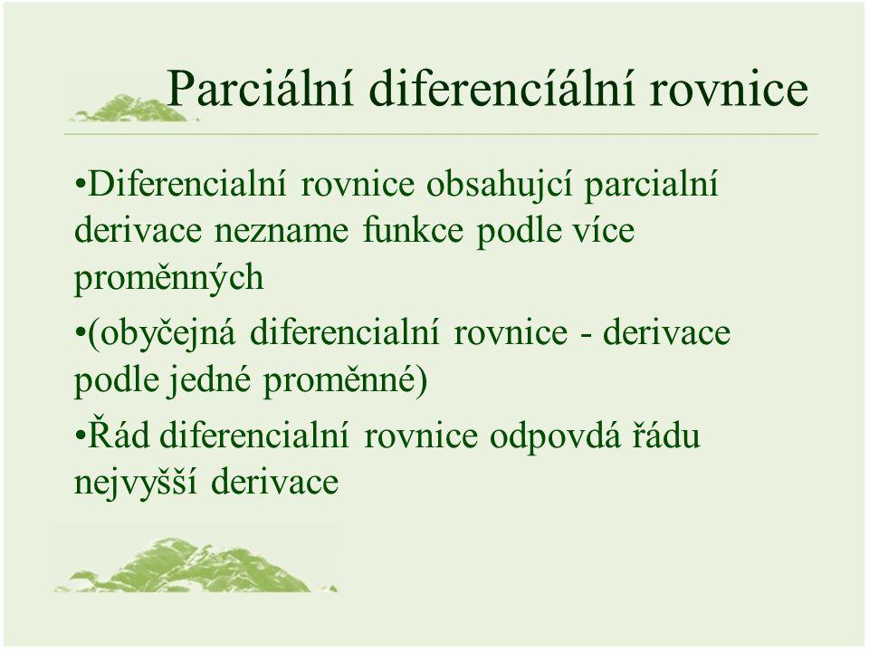 Parciální diferencíální rovnice Diferencialní rovnice obsahujcí parcialní derivace nezname funkce podle více proměnných (obyčejná diferencialní rovnice - derivace podle jedné proměnné) Řád diferencialní rovnice odpovdá řádu nejvyšší derivace