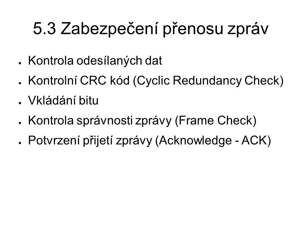 5.3 Zabezpečení přenosu zpráv ● Kontrola odesílaných dat ● Kontrolní CRC kód (Cyclic Redundancy Check) ● Vkládání bitu ● Kontrola správnosti zprávy (F