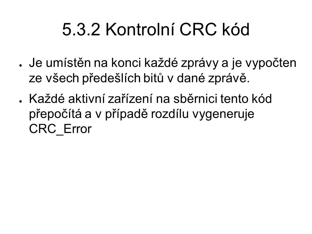 5.3.2 Kontrolní CRC kód ● Je umístěn na konci každé zprávy a je vypočten ze všech předešlích bitů v dané zprávě. ● Každé aktivní zařízení na sběrnici