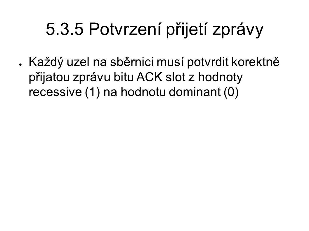 5.3.5 Potvrzení přijetí zprávy ● Každý uzel na sběrnici musí potvrdit korektně přijatou zprávu bitu ACK slot z hodnoty recessive (1) na hodnotu domina