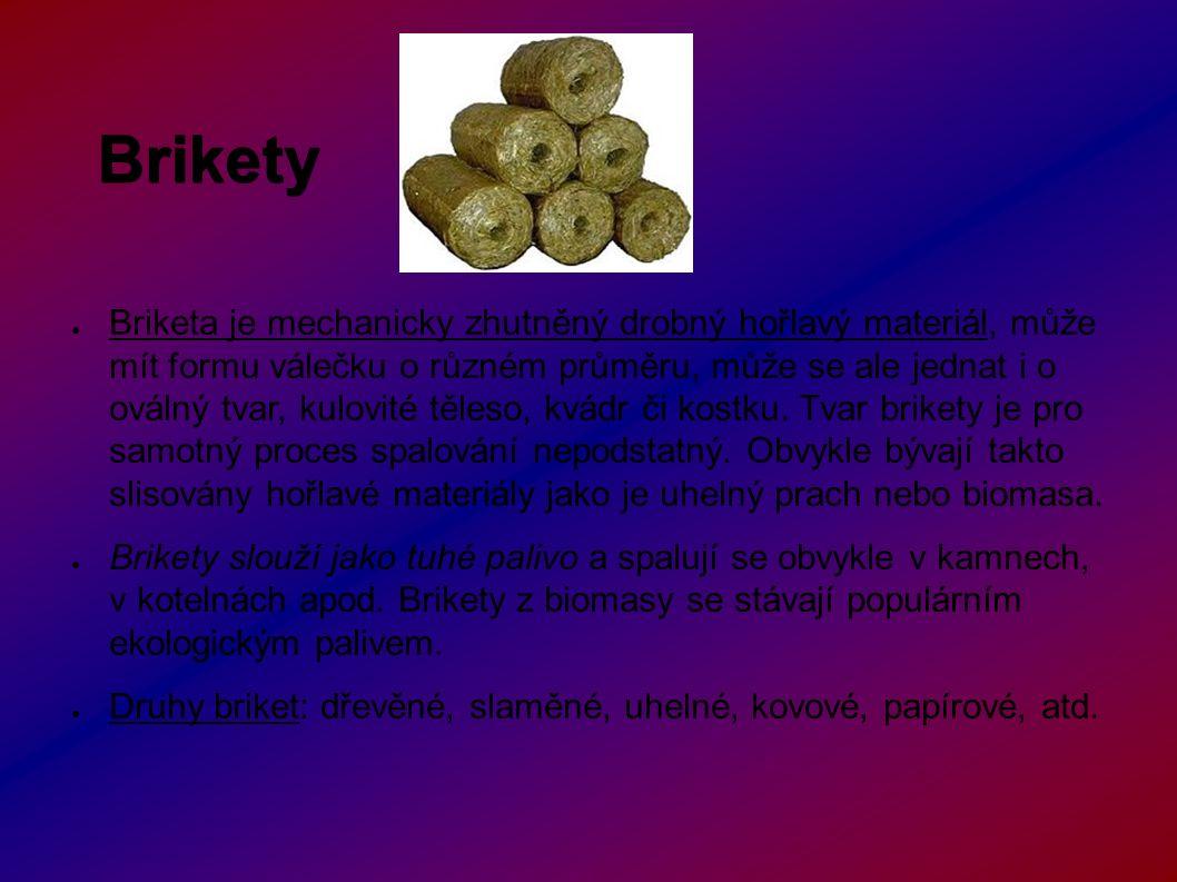 Brikety ● Briketa je mechanicky zhutněný drobný hořlavý materiál, může mít formu válečku o různém průměru, může se ale jednat i o oválný tvar, kulovité těleso, kvádr či kostku.