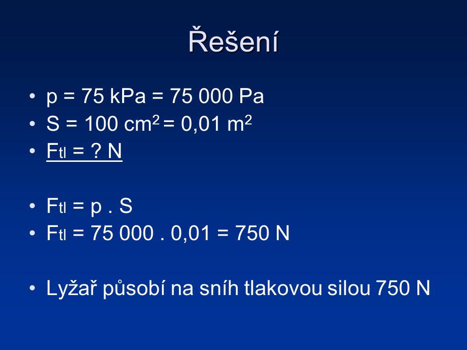 Řešení p = 75 kPa = 75 000 Pa S = 100 cm 2 = 0,01 m 2 F tl = .