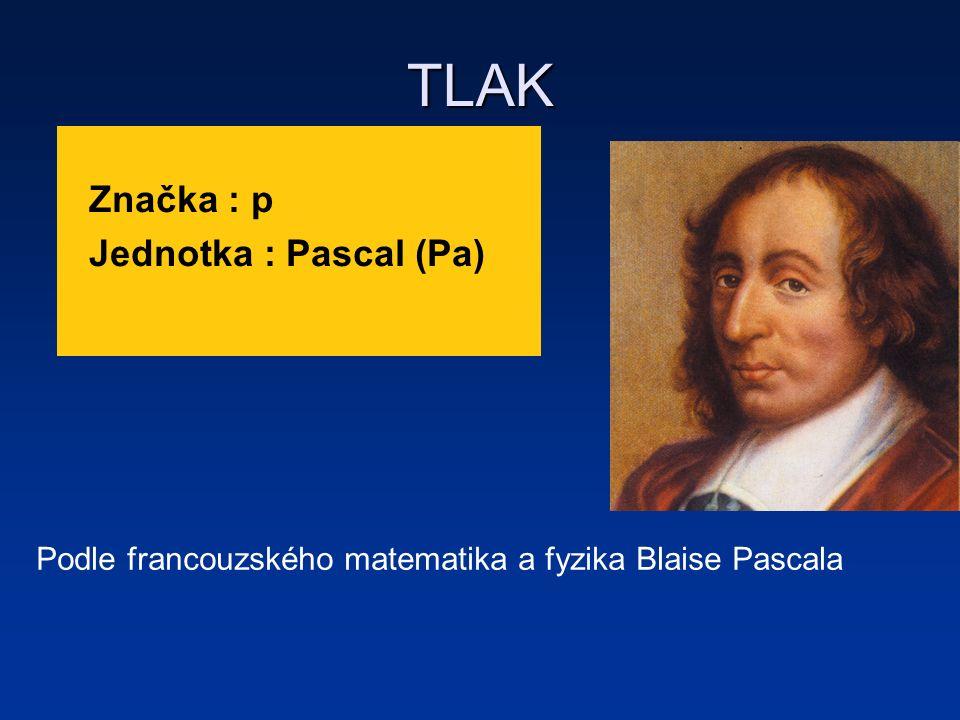 TLAK Značka : p Jednotka : Pascal (Pa) Podle francouzského matematika a fyzika Blaise Pascala