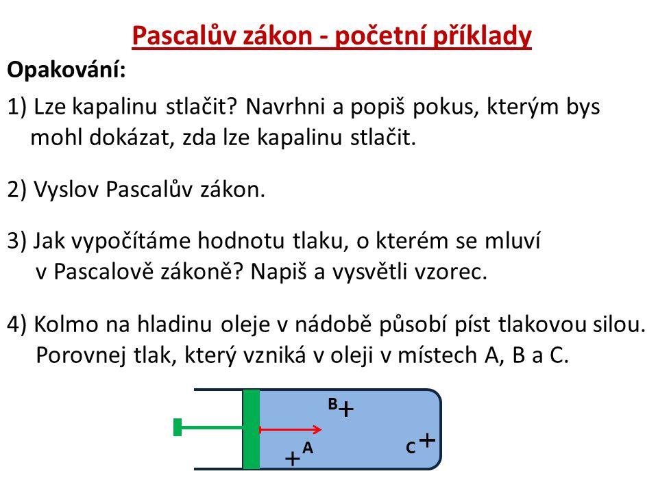 Opakování: 1) Lze kapalinu stlačit? Navrhni a popiš pokus, kterým bys mohl dokázat, zda lze kapalinu stlačit. 2) Vyslov Pascalův zákon. 3) Jak vypočít