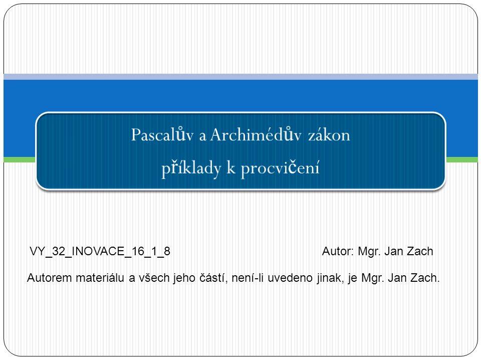 Pascal ů v a Archiméd ů v zákon p ř íklady k procvi č ení VY_32_INOVACE_16_1_8Autor: Mgr. Jan Zach Autorem materiálu a všech jeho částí, není-li uvede