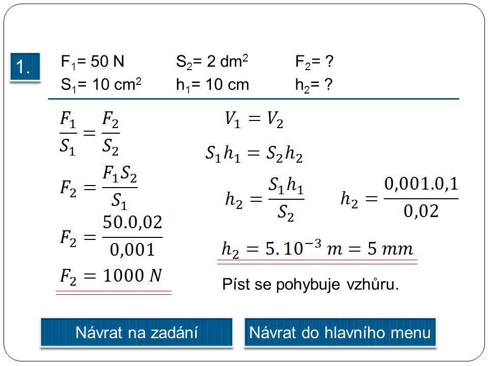 F 1 = 50 NS 2 = 2 dm 2 S 1 = 10 cm 2 h 1 = 10 cmh 2 = ? F 2 = ? Píst se pohybuje vzhůru.