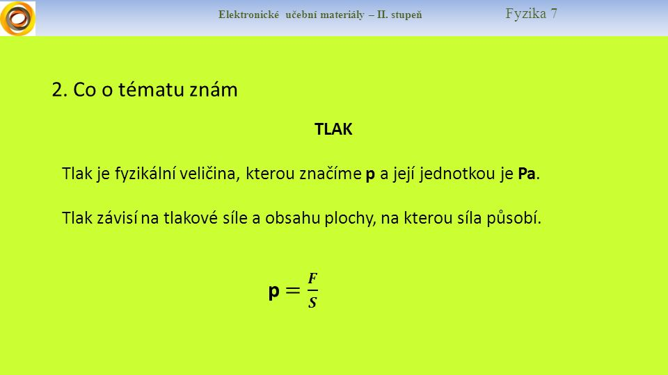Elektronické učební materiály – II. stupeň Fyzika 7 2. Co o tématu znám TLAK Tlak je fyzikální veličina, kterou značíme p a její jednotkou je Pa. Tlak