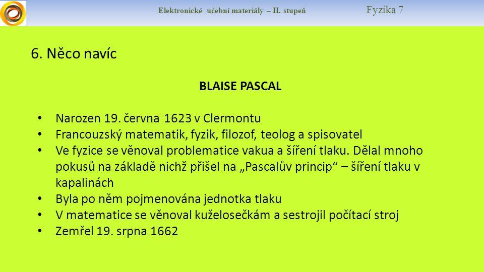 Elektronické učební materiály – II. stupeň Fyzika 7 6. Něco navíc BLAISE PASCAL Narozen 19. června 1623 v Clermontu Francouzský matematik, fyzik, filo