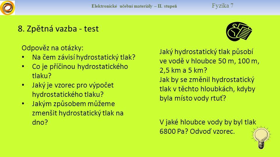Elektronické učební materiály – II. stupeň Fyzika 7 8. Zpětná vazba - test Odpověz na otázky: Na čem závisí hydrostatický tlak? Co je příčinou hydrost