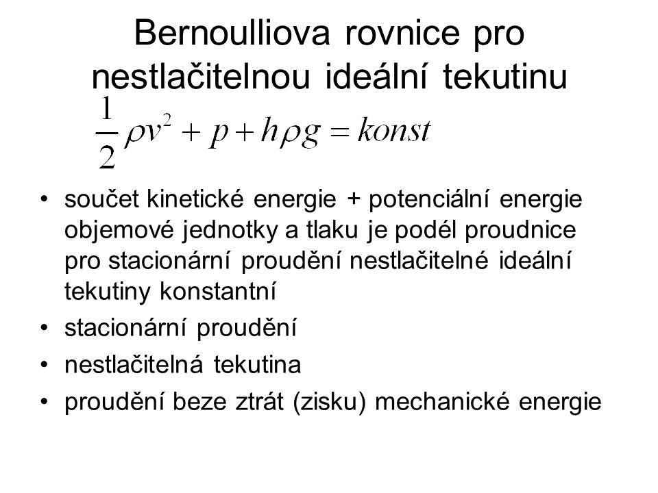 Bernoulliova rovnice pro nestlačitelnou ideální tekutinu součet kinetické energie + potenciální energie objemové jednotky a tlaku je podél proudnice pro stacionární proudění nestlačitelné ideální tekutiny konstantní stacionární proudění nestlačitelná tekutina proudění beze ztrát (zisku) mechanické energie