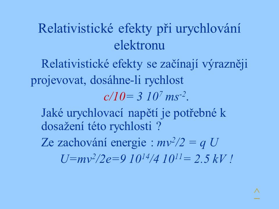 Relativistické efekty při urychlování elektronu Relativistické efekty se začínají výrazněji projevovat, dosáhne-li rychlost c/10= 3 10 7 ms -2.