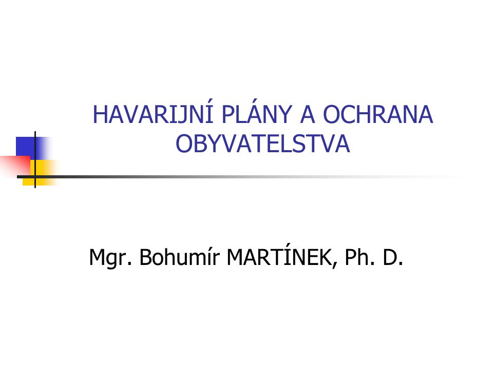 HAVARIJNÍ PLÁNY A OCHRANA OBYVATELSTVA Mgr. Bohumír MARTÍNEK, Ph. D.