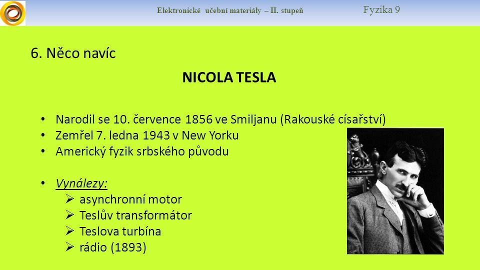 Elektronické učební materiály – II. stupeň Fyzika 9 6. Něco navíc NICOLA TESLA Narodil se 10. července 1856 ve Smiljanu (Rakouské císařství) Zemřel 7.