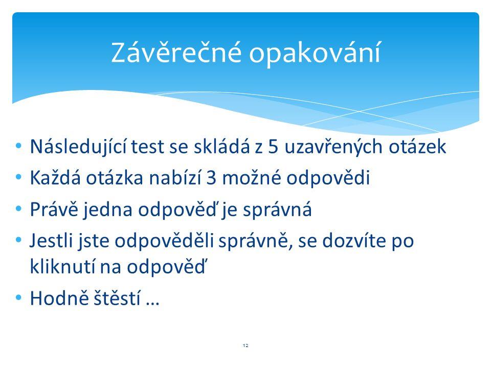 Následující test se skládá z 5 uzavřených otázek Každá otázka nabízí 3 možné odpovědi Právě jedna odpověď je správná Jestli jste odpověděli správně, se dozvíte po kliknutí na odpověď Hodně štěstí … 12 Závěrečné opakování