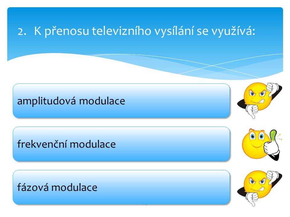 14 2.K přenosu televizního vysílání se využívá: amplitudová modulace fázová modulace frekvenční modulace