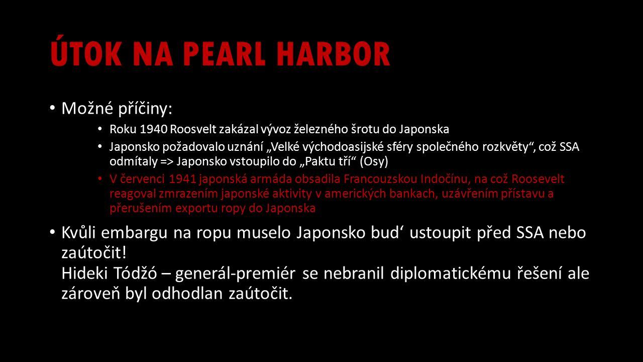 """ÚTOK NA PEARL HARBOR Možné příčiny: Roku 1940 Roosvelt zakázal vývoz železného šrotu do Japonska Japonsko požadovalo uznání """"Velké východoasijské sféry společného rozkvěty , což SSA odmítaly => Japonsko vstoupilo do """"Paktu tří (Osy) V červenci 1941 japonská armáda obsadila Francouzskou Indočínu, na což Roosevelt reagoval zmrazením japonské aktivity v amerických bankach, uzávřením přístavu a přerušením exportu ropy do Japonska Kvůli embargu na ropu muselo Japonsko bud' ustoupit před SSA nebo zaútočit."""