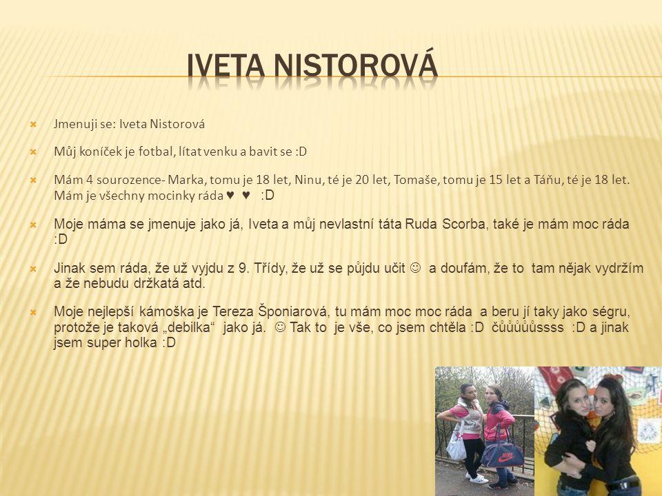  Jmenuji se: Iveta Nistorová  Můj koníček je fotbal, lítat venku a bavit se :D  Mám 4 sourozence- Marka, tomu je 18 let, Ninu, té je 20 let, Tomaše, tomu je 15 let a Táňu, té je 18 let.