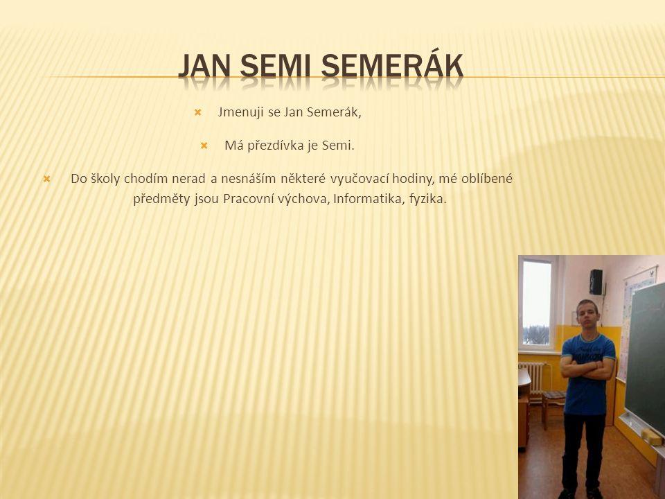  Jmenuji se Jan Semerák,  Má přezdívka je Semi.  Do školy chodím nerad a nesnáším některé vyučovací hodiny, mé oblíbené předměty jsou Pracovní vých