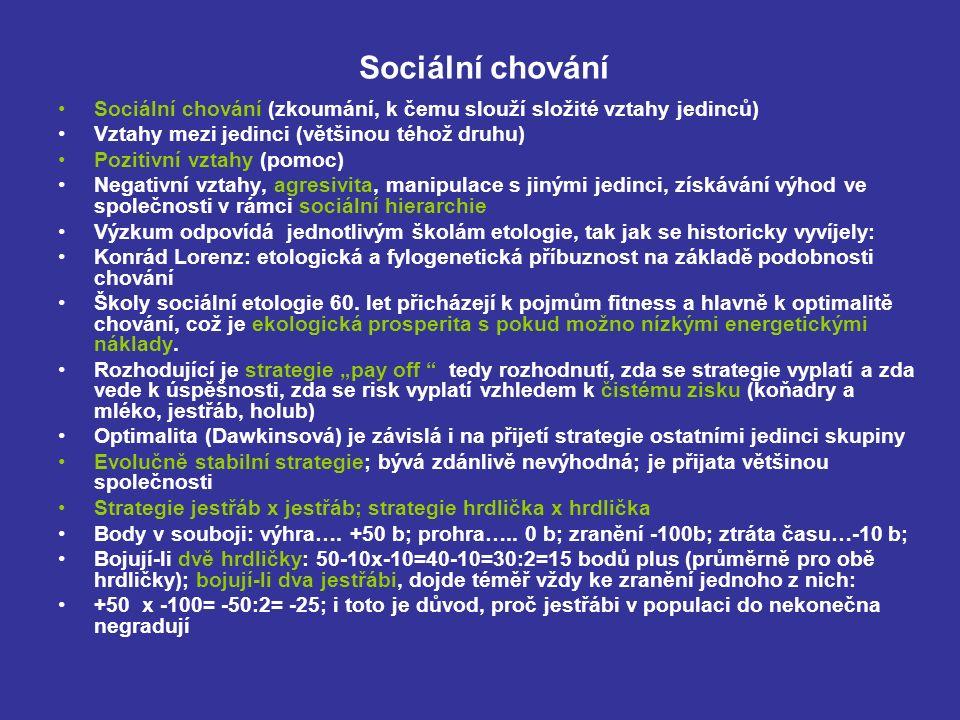 Sociální chování Sociální chování (zkoumání, k čemu slouží složité vztahy jedinců) Vztahy mezi jedinci (většinou téhož druhu) Pozitivní vztahy (pomoc) Negativní vztahy, agresivita, manipulace s jinými jedinci, získávání výhod ve společnosti v rámci sociální hierarchie Výzkum odpovídá jednotlivým školám etologie, tak jak se historicky vyvíjely: Konrád Lorenz: etologická a fylogenetická příbuznost na základě podobnosti chování Školy sociální etologie 60.