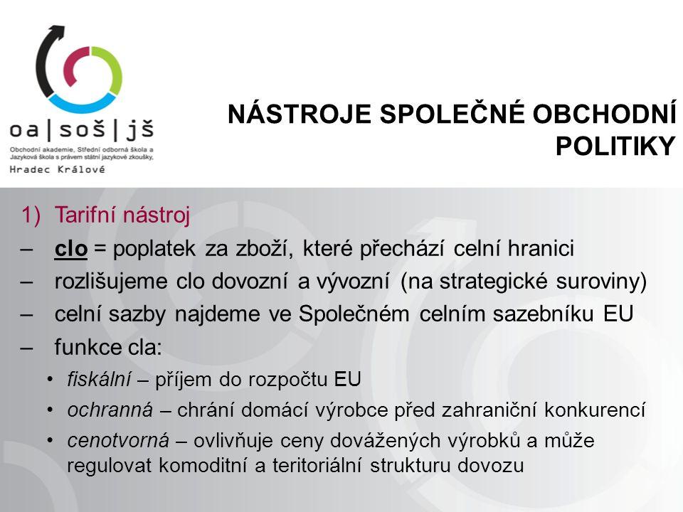 NÁSTROJE SPOLEČNÉ OBCHODNÍ POLITIKY 1)Tarifní nástroj –clo = poplatek za zboží, které přechází celní hranici –rozlišujeme clo dovozní a vývozní (na strategické suroviny) –celní sazby najdeme ve Společném celním sazebníku EU –funkce cla: fiskální – příjem do rozpočtu EU ochranná – chrání domácí výrobce před zahraniční konkurencí cenotvorná – ovlivňuje ceny dovážených výrobků a může regulovat komoditní a teritoriální strukturu dovozu