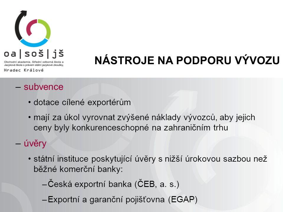 NÁSTROJE NA PODPORU VÝVOZU – subvence dotace cílené exportérům mají za úkol vyrovnat zvýšené náklady vývozců, aby jejich ceny byly konkurenceschopné na zahraničním trhu – úvěry státní instituce poskytující úvěry s nižší úrokovou sazbou než běžné komerční banky: –Česká exportní banka (ČEB, a.