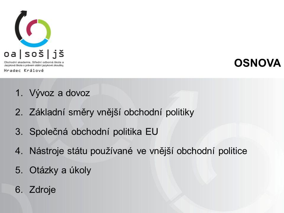 OSNOVA 1.Vývoz a dovoz 2.Základní směry vnější obchodní politiky 3.Společná obchodní politika EU 4.Nástroje státu používané ve vnější obchodní politice 5.Otázky a úkoly 6.Zdroje