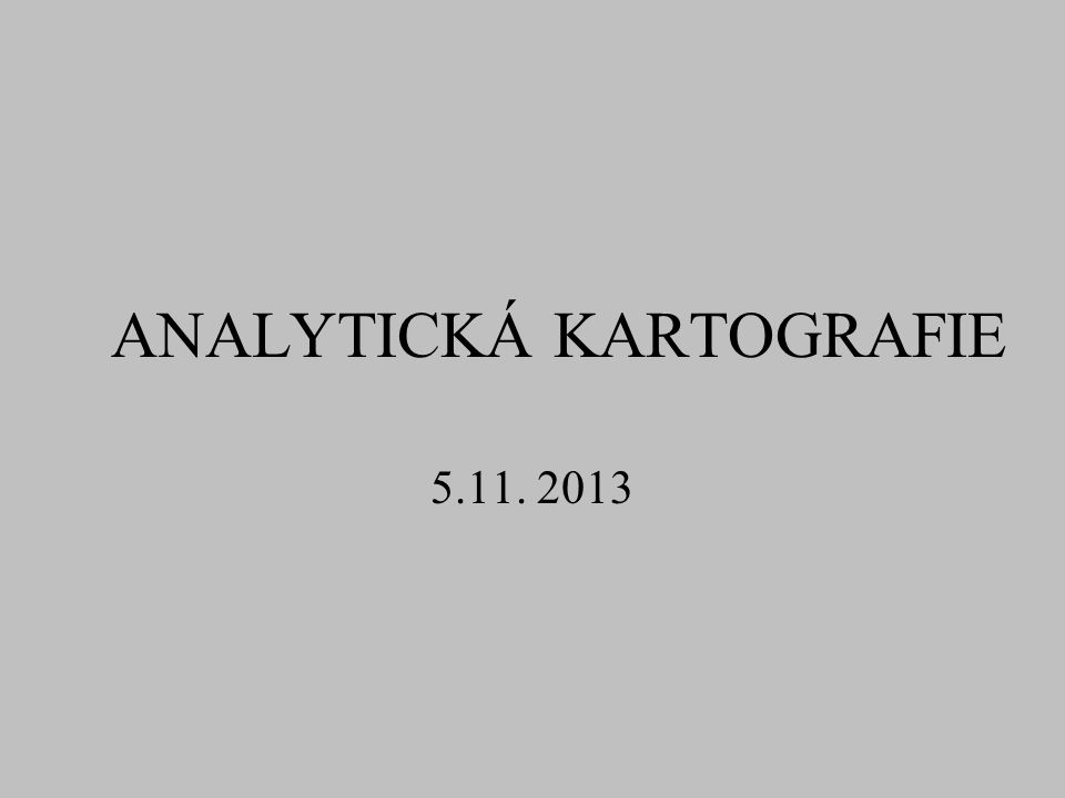 ANALYTICKÁ KARTOGRAFIE 5.11. 2013