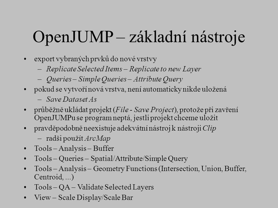 OpenJUMP – základní nástroje export vybraných prvků do nové vrstvy –Replicate Selected Items – Replicate to new Layer –Queries – Simple Queries – Attribute Query pokud se vytvoří nová vrstva, není automaticky nikde uložená –Save Dataset As průběžně ukládat projekt (File - Save Project), protože při zavření OpenJUMPu se program neptá, jestli projekt chceme uložit pravděpodobně neexistuje adekvátní nástroj k nástroji Clip –radši použít ArcMap Tools – Analysis – Buffer Tools – Queries – Spatial/Attribute/Simple Query Tools – Analysis – Geometry Functions (Intersection, Union, Buffer, Centroid,...) Tools – QA – Validate Selected Layers View – Scale Display/Scale Bar