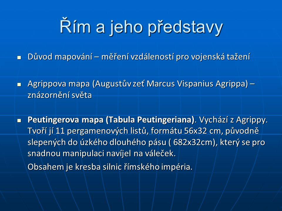 Řím a jeho představy Důvod mapování – měření vzdáleností pro vojenská tažení Důvod mapování – měření vzdáleností pro vojenská tažení Agrippova mapa (Augustův zeť Marcus Vispanius Agrippa) – znázornění světa Agrippova mapa (Augustův zeť Marcus Vispanius Agrippa) – znázornění světa Peutingerova mapa (Tabula Peutingeriana).