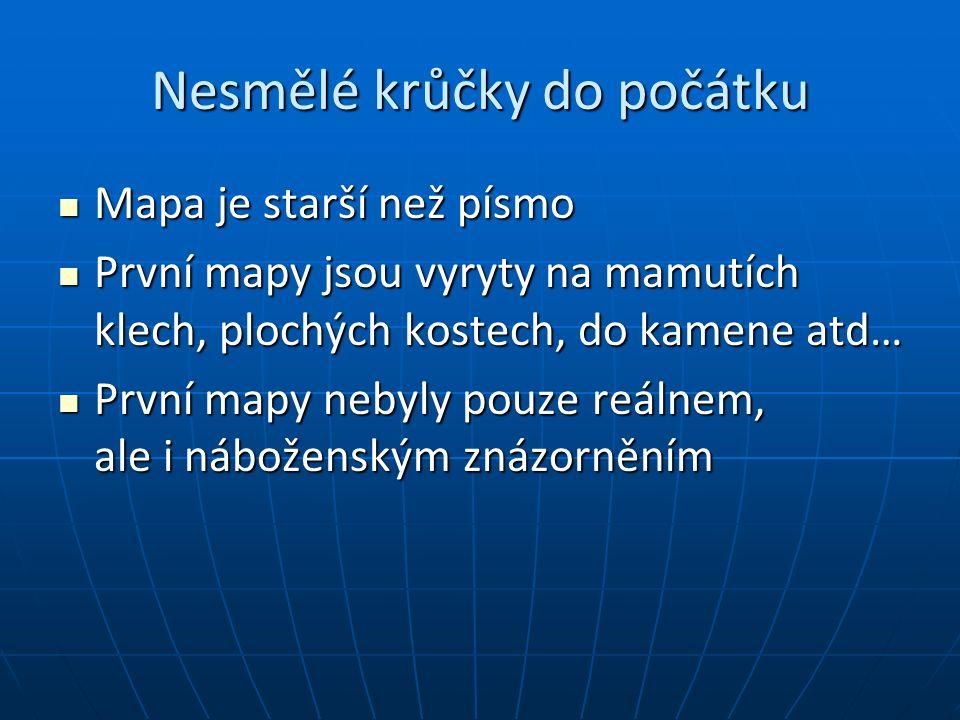 Všechno je jednou poprvé http://oldgeogr.muni.cz/ucebnice/dejiny/obsah.php?show=39 Prvotní mapa na světě pochází z Moravy, vyryta do mamutího klu, stará asi 25 000 let Prvotní mapa na světě pochází z Moravy, vyryta do mamutího klu, stará asi 25 000 let Podobné objevy byly učiněny v údolí Sibiře, u Ladožského jezera a na Ukrajině (stáří asi 13 tis.