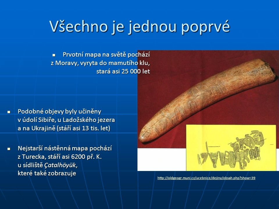 Všechno je jednou poprvé http://oldgeogr.muni.cz/ucebnice/dejiny/obsah.php show=39 Prvotní mapa na světě pochází z Moravy, vyryta do mamutího klu, stará asi 25 000 let Prvotní mapa na světě pochází z Moravy, vyryta do mamutího klu, stará asi 25 000 let Podobné objevy byly učiněny v údolí Sibiře, u Ladožského jezera a na Ukrajině (stáří asi 13 tis.