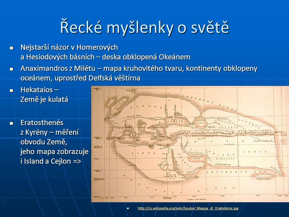 Řecké myšlenky o světě http://cs.wikipedia.org /wiki/Soubor:Hecatae us_world_map-en.svg http://cs.wikipedia.org/wiki/Soubor:Mappa_di_Eratostene.jpg http://cs.wikipedia.org/wiki/Soubor:Mappa_di_Eratostene.jpg http://cs.wikipedia.org/wiki/Soubor:Mappa_di_Eratostene.jpg Nejstarší názor v Homerových a Hesiodových básních – deska obklopená Okeánem Nejstarší názor v Homerových a Hesiodových básních – deska obklopená Okeánem Anaximandros z Milétu – mapa kruhovitého tvaru, kontinenty obklopeny oceánem, uprostřed Delfská věštírna Anaximandros z Milétu – mapa kruhovitého tvaru, kontinenty obklopeny oceánem, uprostřed Delfská věštírna Hekataios – Země je kulatá Hekataios – Země je kulatá Eratosthenés z Kyrény – měření obvodu Země, jeho mapa zobrazuje i Island a Cejlon => Eratosthenés z Kyrény – měření obvodu Země, jeho mapa zobrazuje i Island a Cejlon =>