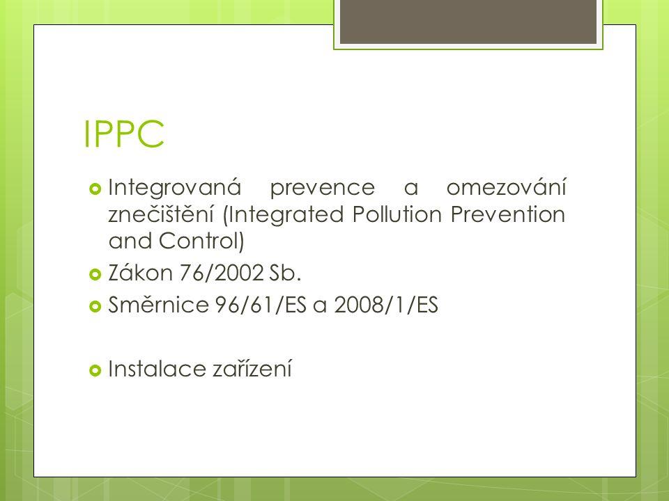 IPPC  Integrovaná prevence a omezování znečištění (Integrated Pollution Prevention and Control)  Zákon 76/2002 Sb.