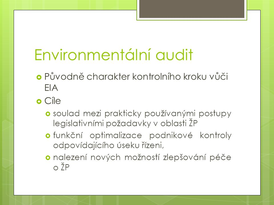 Environmentální audit  Původně charakter kontrolního kroku vůči EIA  Cíle  soulad mezi prakticky používanými postupy legislativními požadavky v oblasti ŽP  funkční optimalizace podnikové kontroly odpovídajícího úseku řízeni,  nalezení nových možností zlepšování péče o ŽP