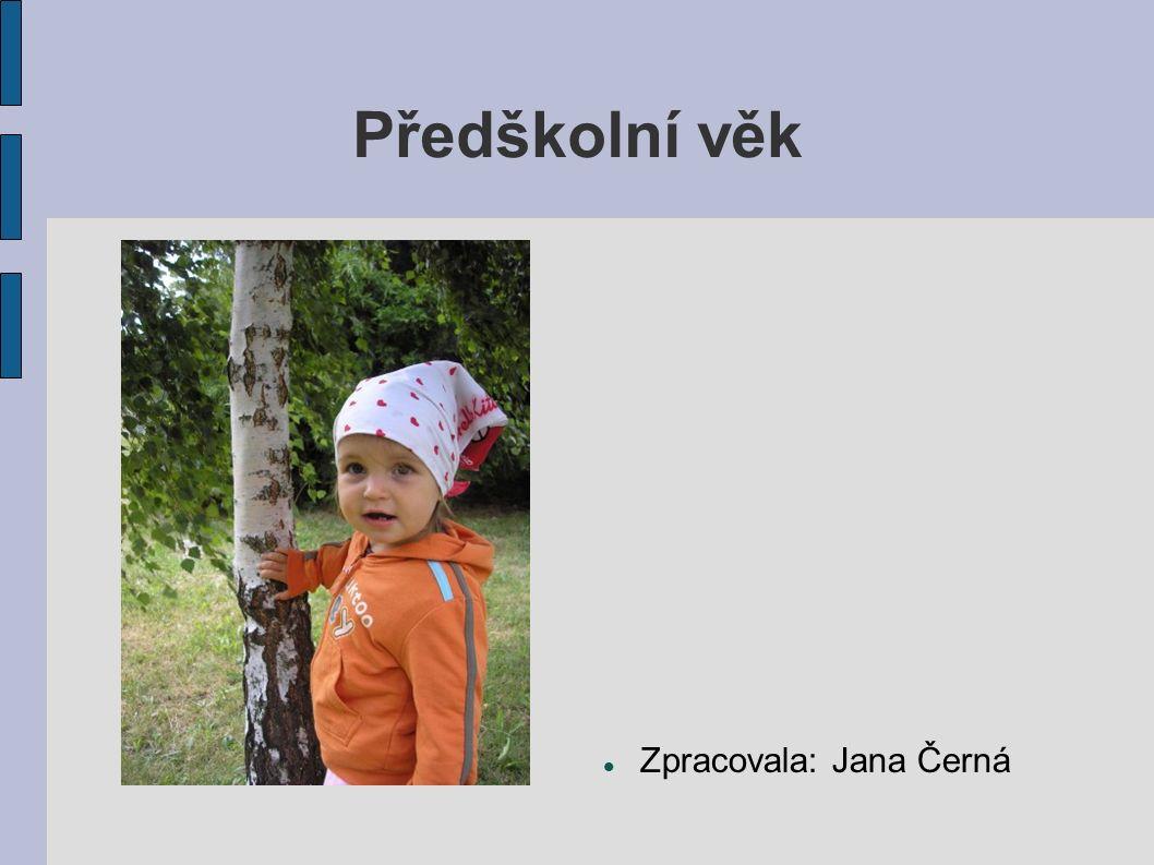 Předškolní věk Zpracovala: Jana Černá