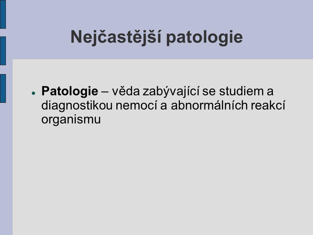Nejčastější patologie Patologie – věda zabývající se studiem a diagnostikou nemocí a abnormálních reakcí organismu