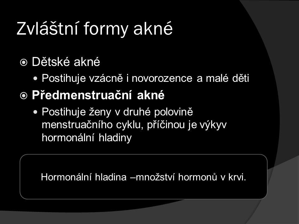 Zvláštní formy akné  Dětské akné Postihuje vzácně i novorozence a malé děti  Předmenstruační akné Postihuje ženy v druhé polovině menstruačního cyklu, příčinou je výkyv hormonální hladiny Hormonální hladina –množství hormonů v krvi.
