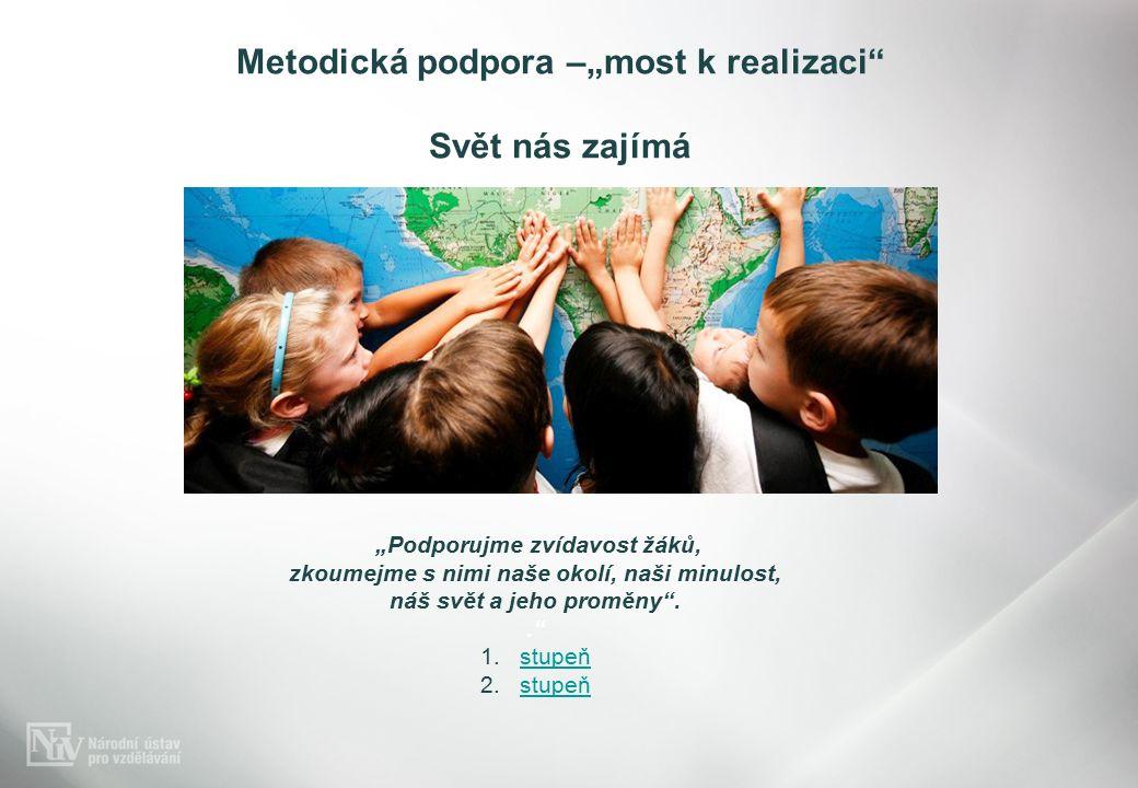 """Metodická podpora –""""most k realizaci Svět nás zajímá """"Podporujme zvídavost žáků, zkoumejme s nimi naše okolí, naši minulost, náš svět a jeho proměny .. 1.stupeňstupeň 2.stupeňstupeň"""