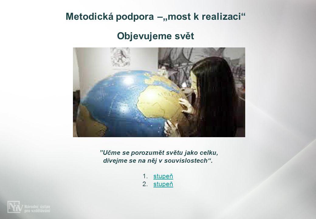 """Metodická podpora –""""most k realizaci Objevujeme svět Učme se porozumět světu jako celku, dívejme se na něj v souvislostech ."""