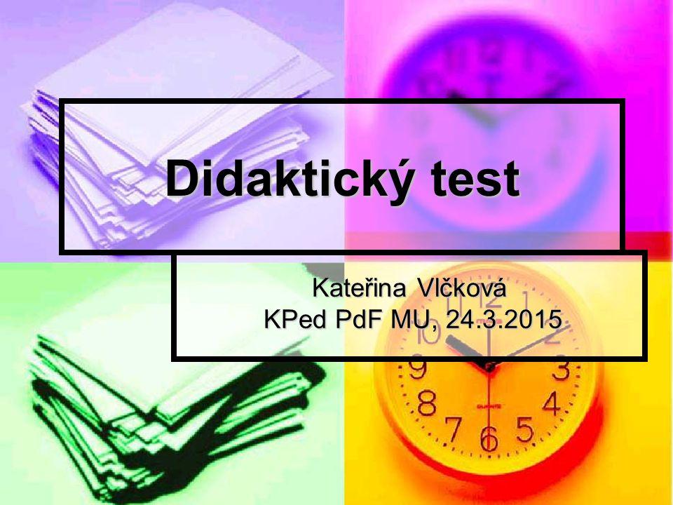Didaktický test Kateřina Vlčková KPed PdF MU, 24.3.2015 KPed PdF MU, 24.3.2015